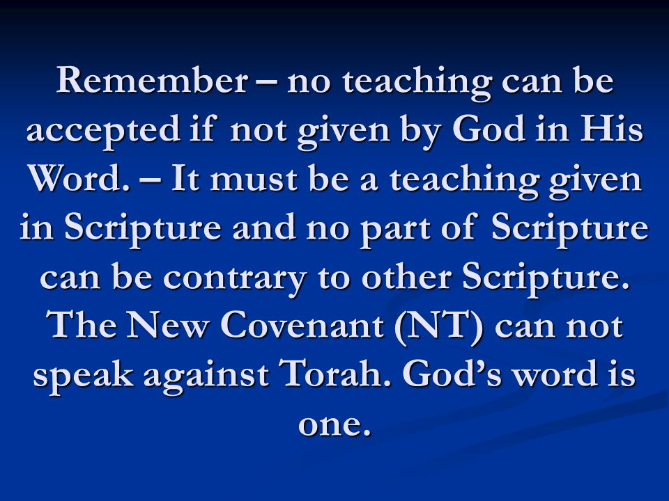 Remember – no teaching can be accepted if not given by God in His Word. – It must be a teaching given in Scripture and no part of Scripture can be con