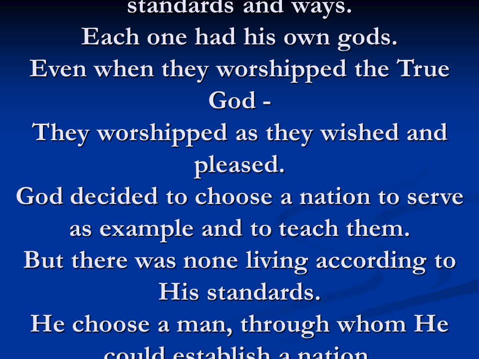 Every one lived according to his own standards and ways. Each one had his own gods. Even when they worshipped the True God - They worshipped as they w