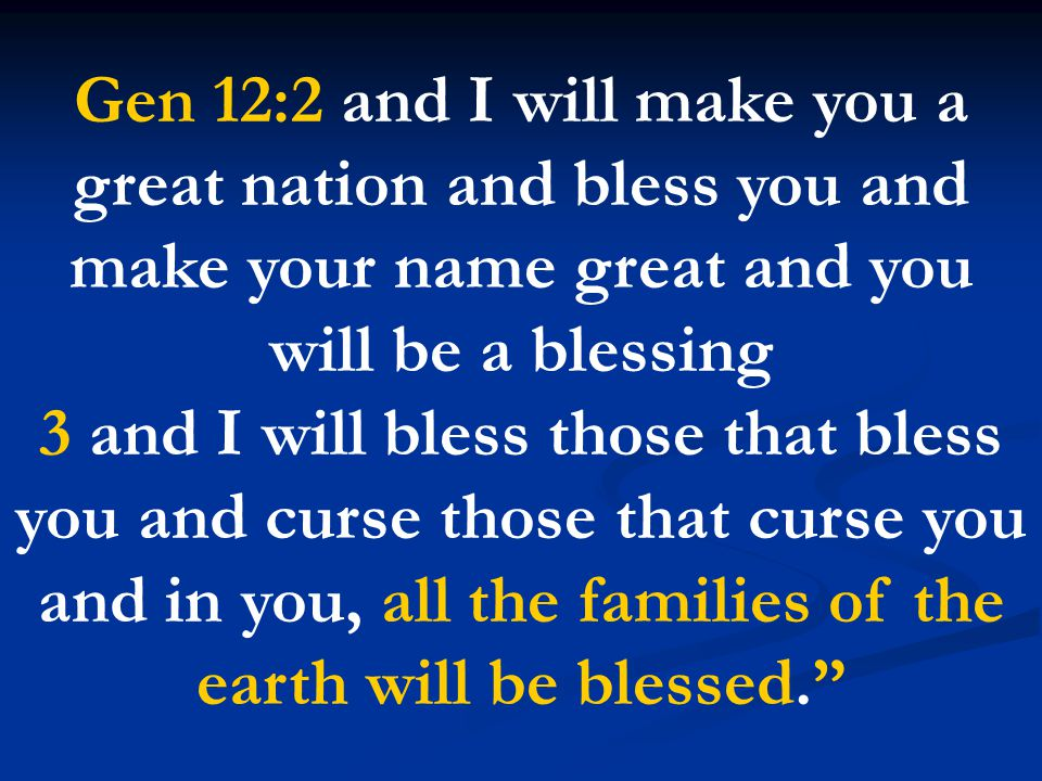 Gen 12:2 and I will make you a great nation and bless you and make your name great and you will be a blessing 3 and I will bless those that bless you