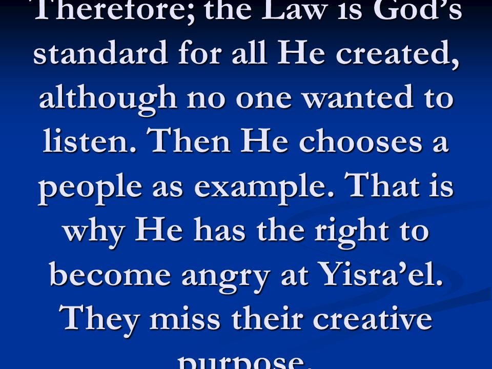 Therefore; the Law is God's standard for all He created, although no one wanted to listen. Then He chooses a people as example. That is why He has the