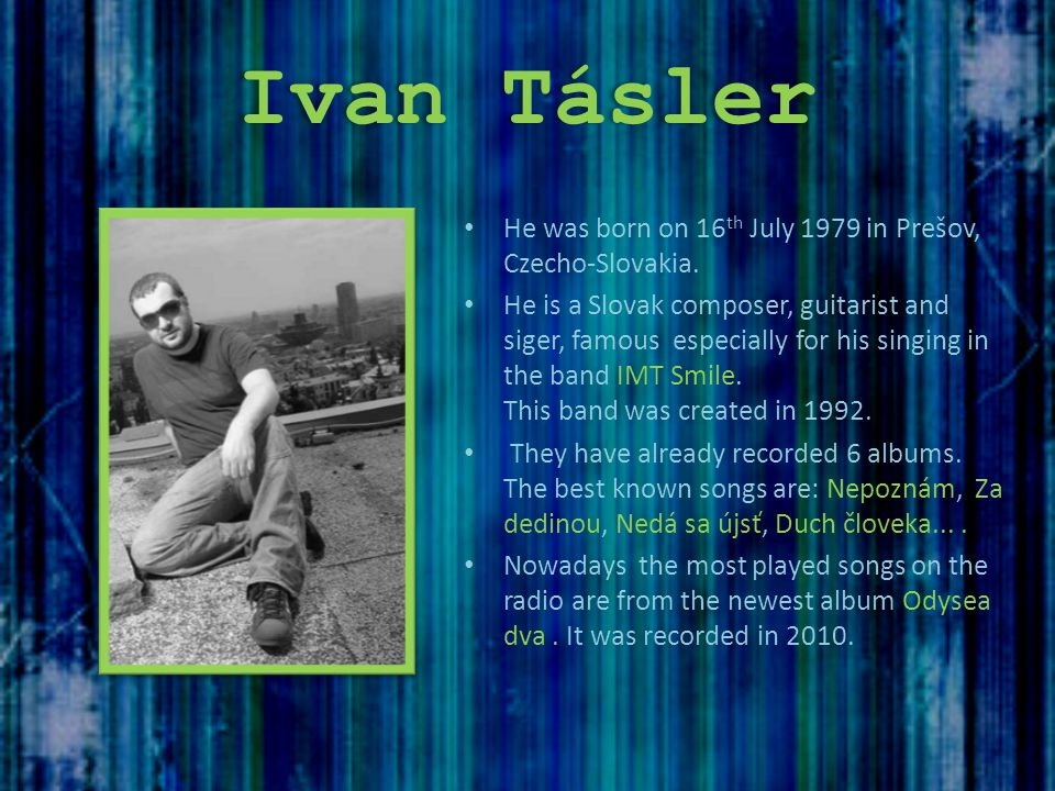 Ivan Tásler He was born on 16 th July 1979 in Prešov, Czecho-Slovakia. He is a Slovak composer, guitarist and siger, famous especially for his singing