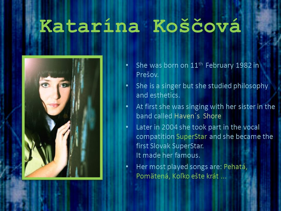 Katarína Koščová She was born on 11 th February 1982 in Prešov. She is a singer but she studied philosophy and esthetics. At first she was singing wit