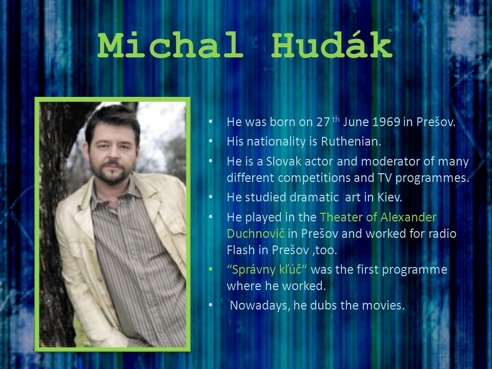 Michal Hudák He was born on 27 th June 1969 in Prešov. His nationality is Ruthenian. He is a Slovak actor and moderator of many different competitions
