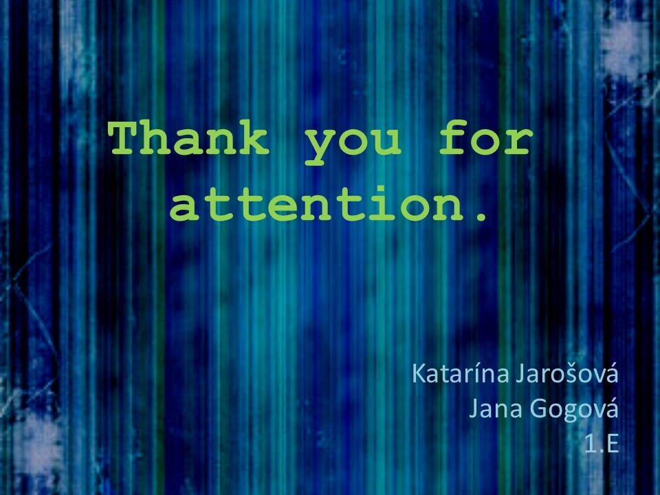 Thank you for attention. Katarína Jarošová Jana Gogová 1.E