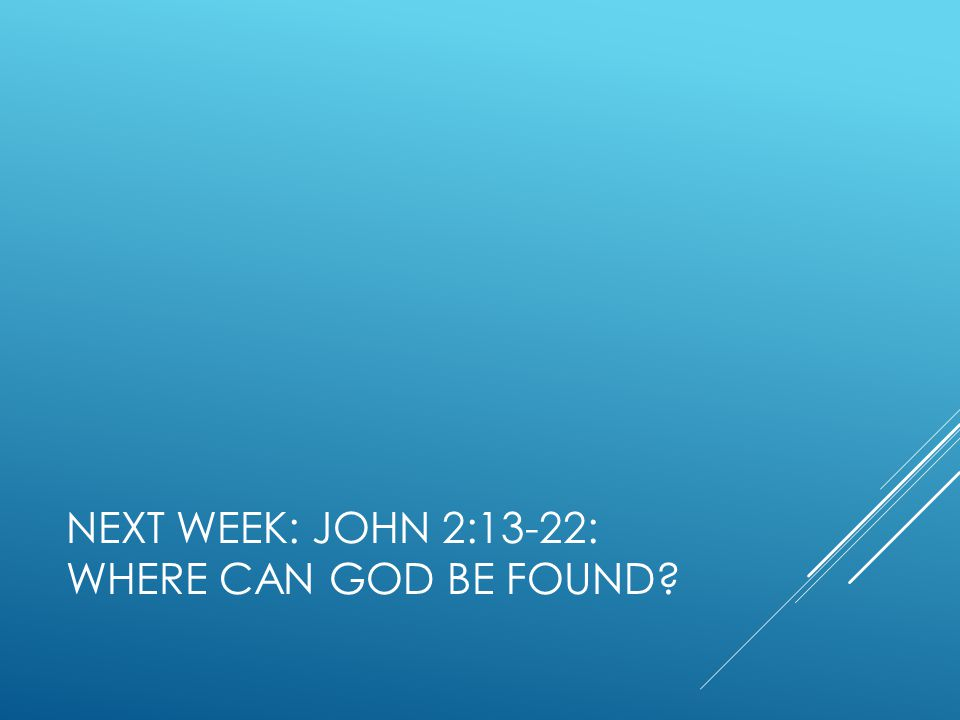 NEXT WEEK: JOHN 2:13-22: WHERE CAN GOD BE FOUND