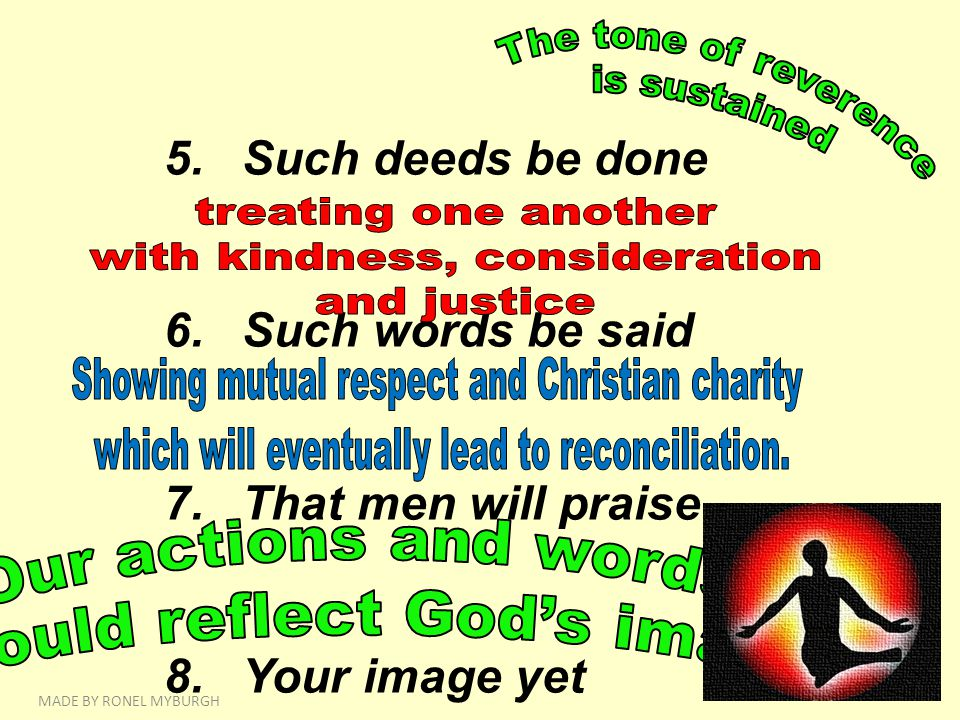 5.Such deeds be done 6.Such words be said 7.That men will praise 8.Your image yet MADE BY RONEL MYBURGH