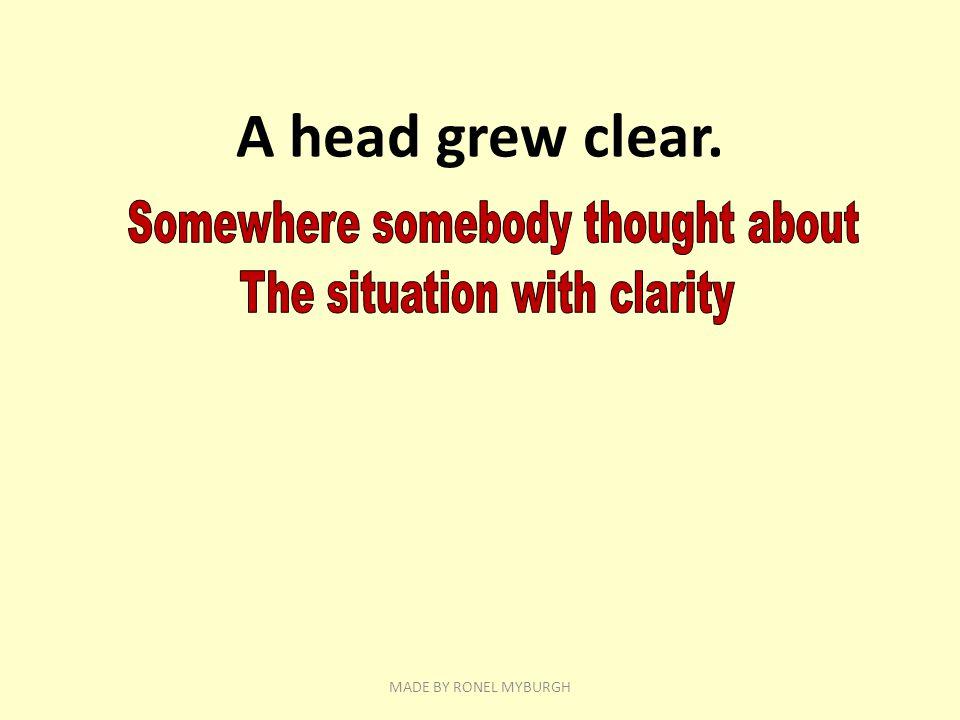 A head grew clear. MADE BY RONEL MYBURGH