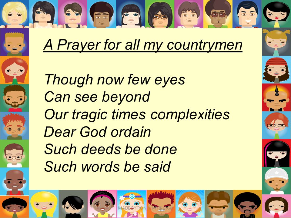 A Prayer for all my countrymen Though now few eyes Can see beyond Our tragic times complexities Dear God ordain Such deeds be done Such words be said