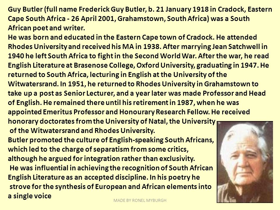Guy Butler (full name Frederick Guy Butler, b. 21 January 1918 in Cradock, Eastern Cape South Africa - 26 April 2001, Grahamstown, South Africa) was a