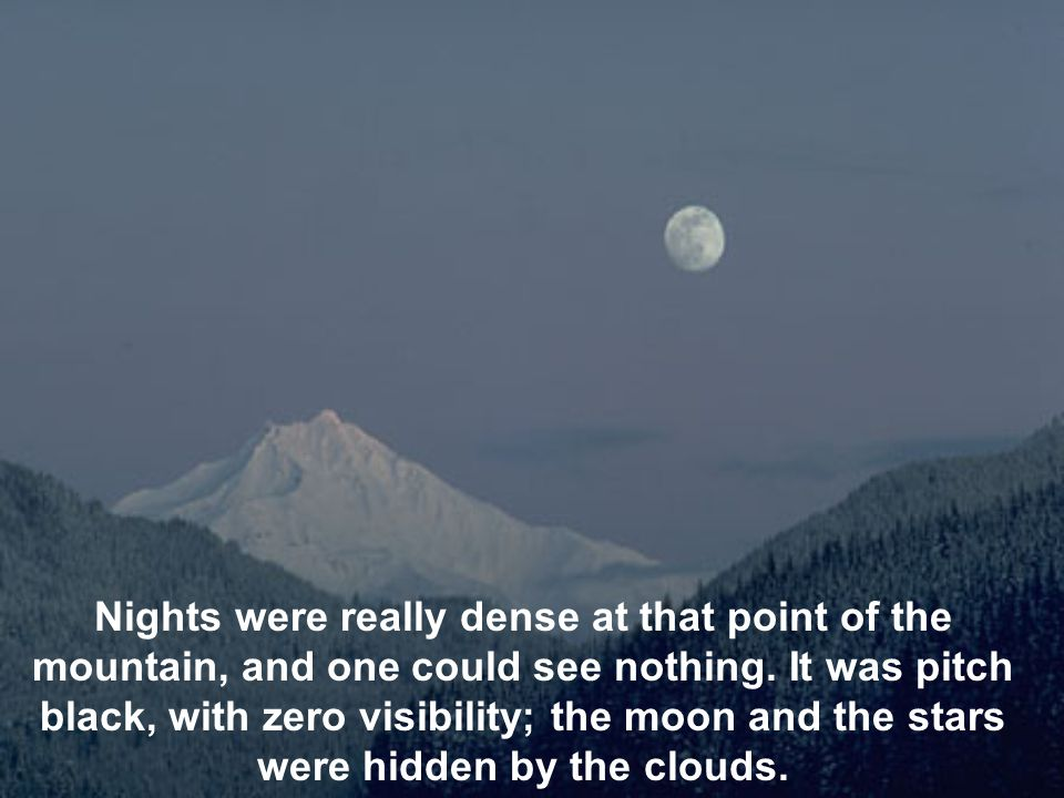 Nights were really dense at that point of the mountain, and one could see nothing.