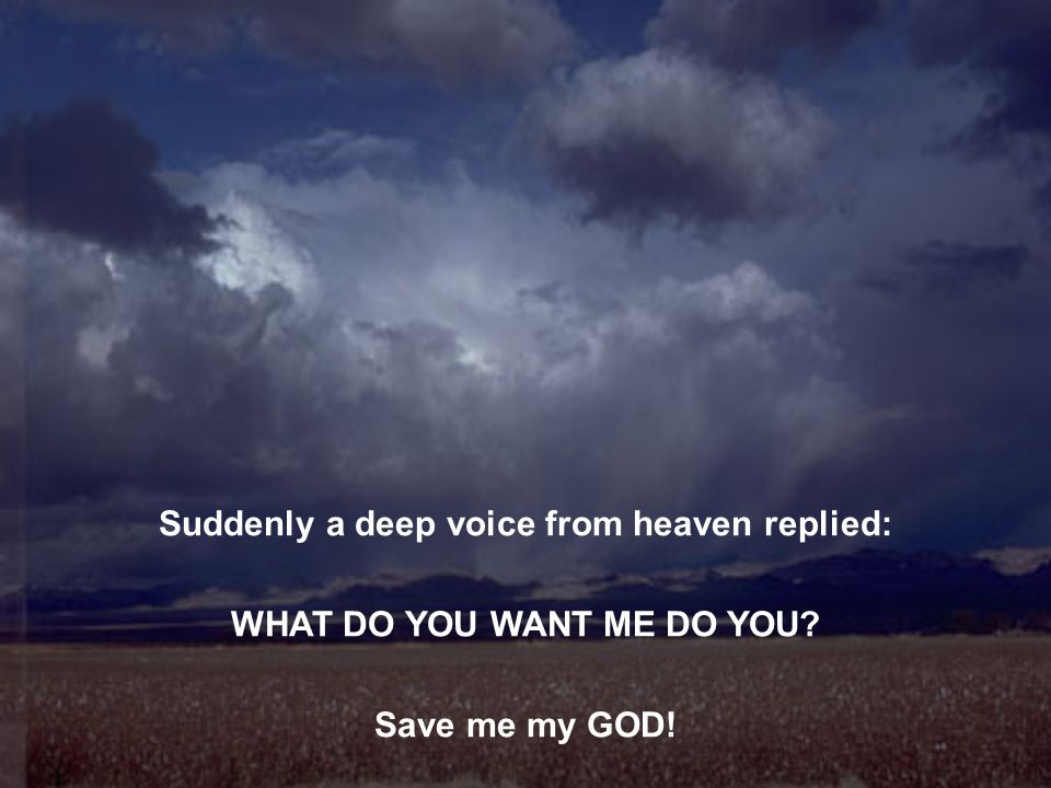 Suddenly a deep voice from heaven replied: WHAT DO YOU WANT ME DO YOU? Save me my GOD!