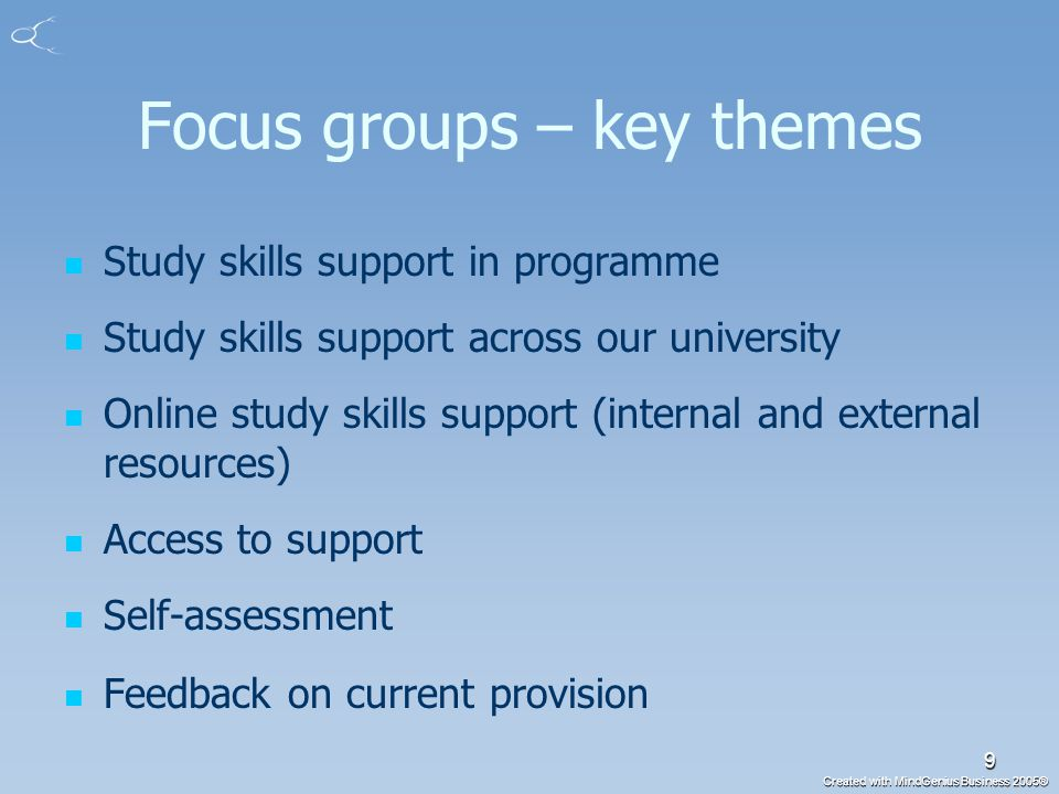 Created with MindGenius Business 2005® 9 Focus groups – key themes Study skills support in programme Study skills support across our university Online study skills support (internal and external resources) Access to support Self-assessment Feedback on current provision