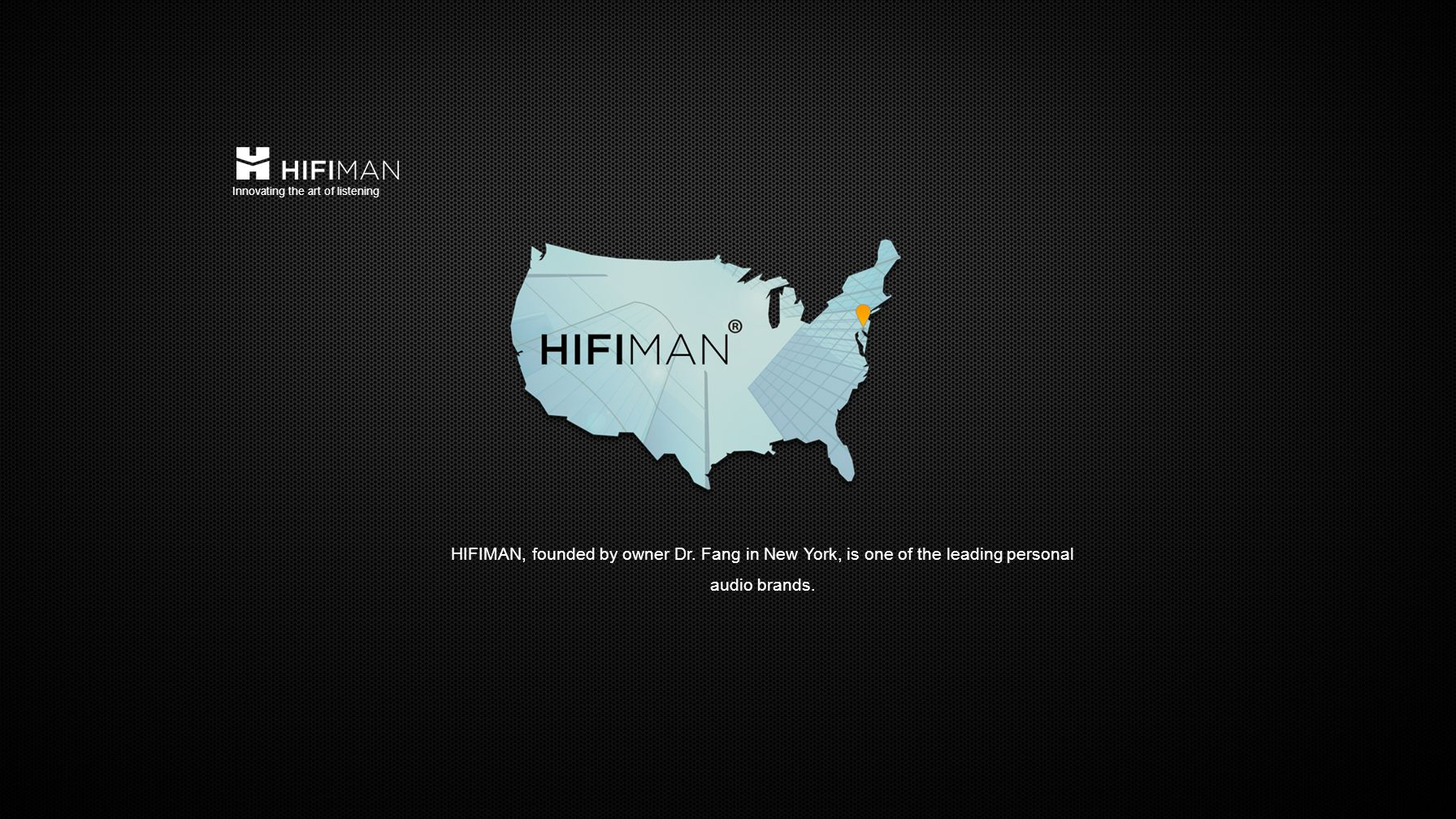 HIFIMAN, founded by owner Dr. Fang in New York, is one of the leading personal audio brands.