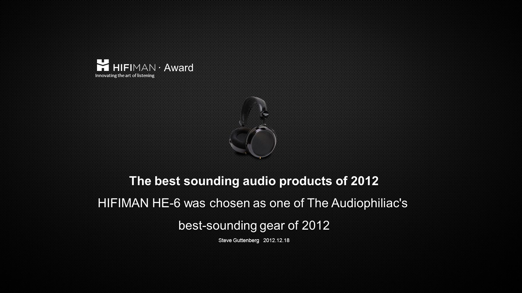 The best sounding audio products of 2012 HIFIMAN HE-6 was chosen as one of The Audiophiliac s best-sounding gear of 2012 Steve Guttenberg 2012.12.18 The best sounding audio products of 2012 HIFIMAN HE-6 was chosen as one of The Audiophiliac s best-sounding gear of 2012 Steve Guttenberg 2012.12.18 Innovating the art of listening