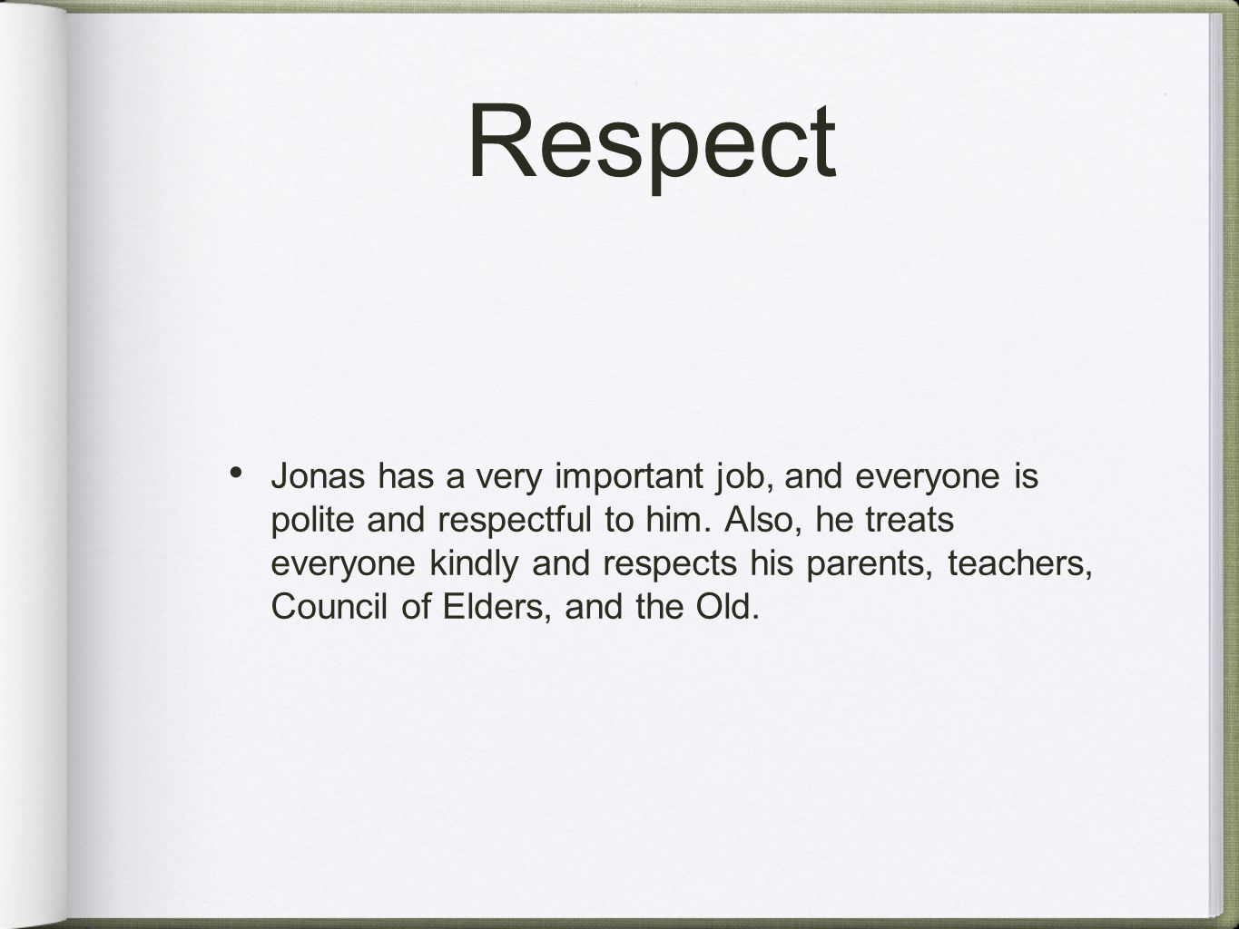 Respect Jonas has a very important job, and everyone is polite and respectful to him. Also, he treats everyone kindly and respects his parents, teache