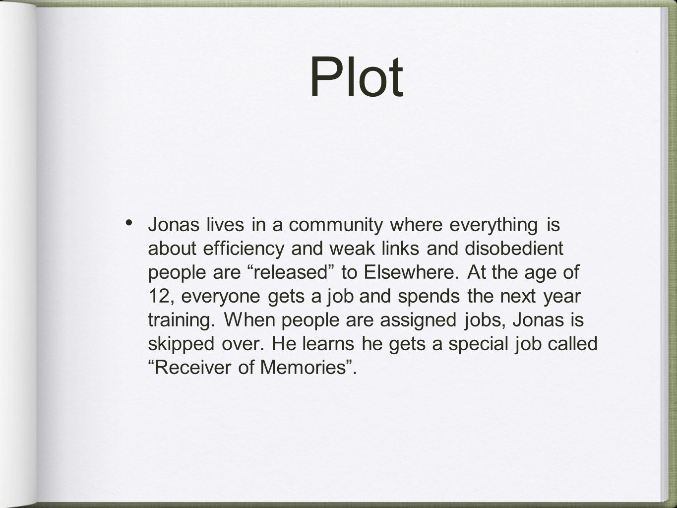 "Plot Jonas lives in a community where everything is about efficiency and weak links and disobedient people are ""released"" to Elsewhere. At the age of"