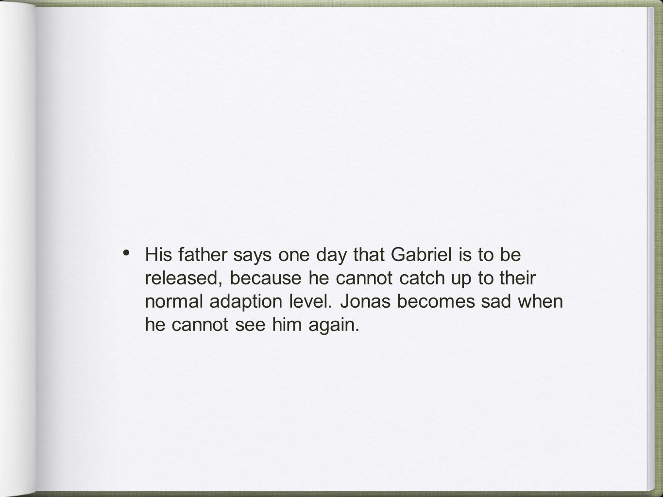 His father says one day that Gabriel is to be released, because he cannot catch up to their normal adaption level. Jonas becomes sad when he cannot se