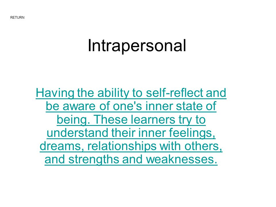 Intrapersonal Having the ability to self-reflect and be aware of one s inner state of being.