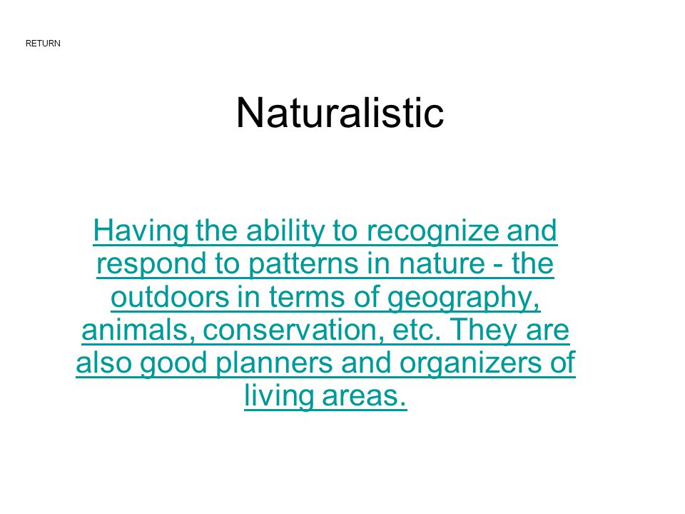Naturalistic Having the ability to recognize and respond to patterns in nature - the outdoors in terms of geography, animals, conservation, etc.