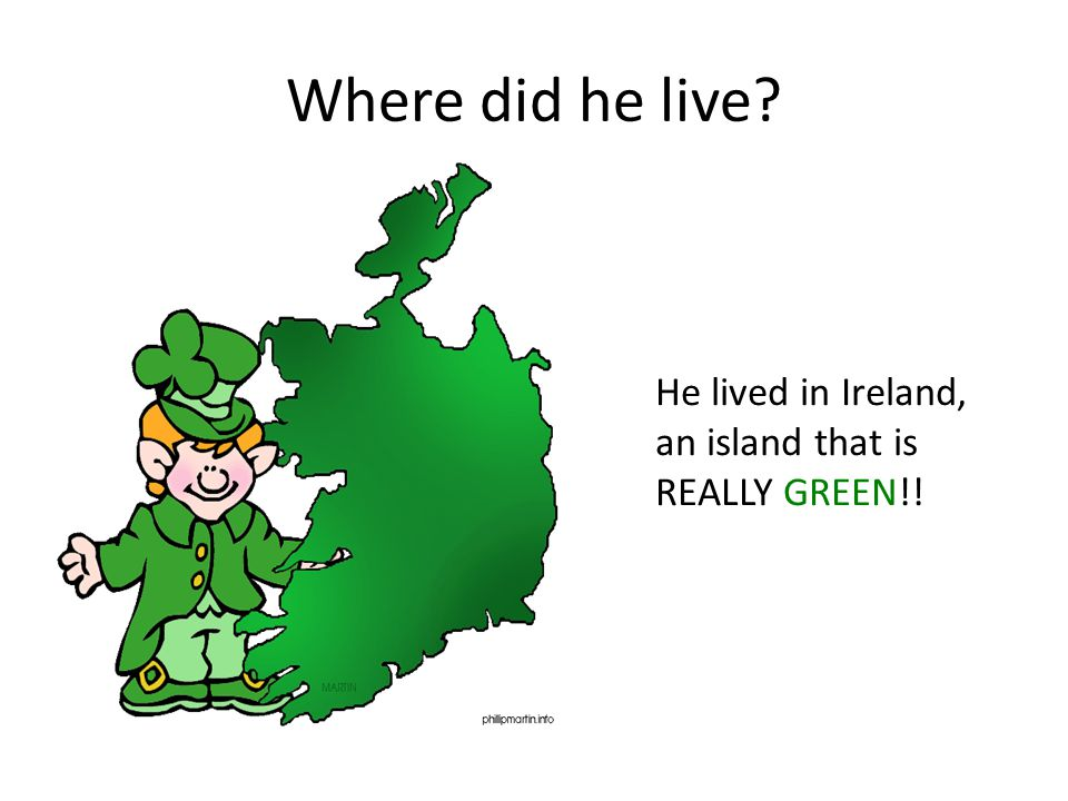 Where did he live He lived in Ireland, an island that is REALLY GREEN!!