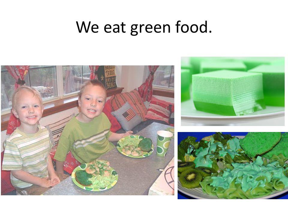 We eat green food.