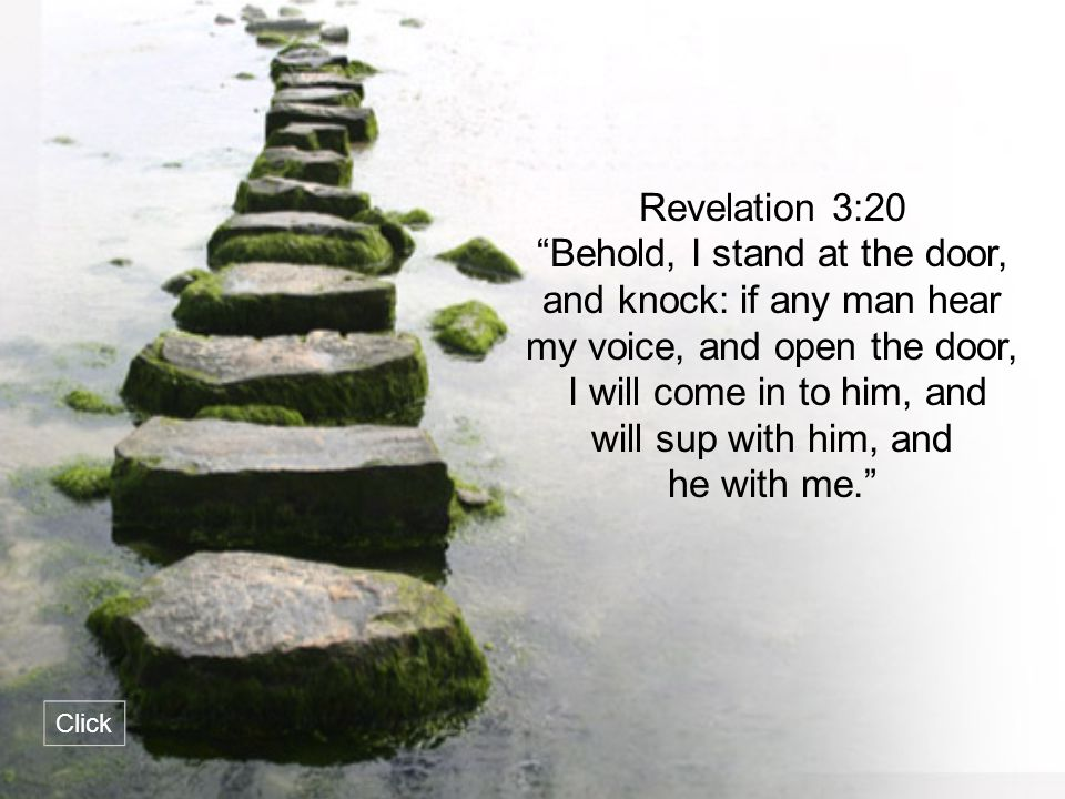 """Revelation 3:20 """"Behold, I stand at the door, and knock: if any man hear my voice, and open the door, I will come in to him, and will sup with him, an"""