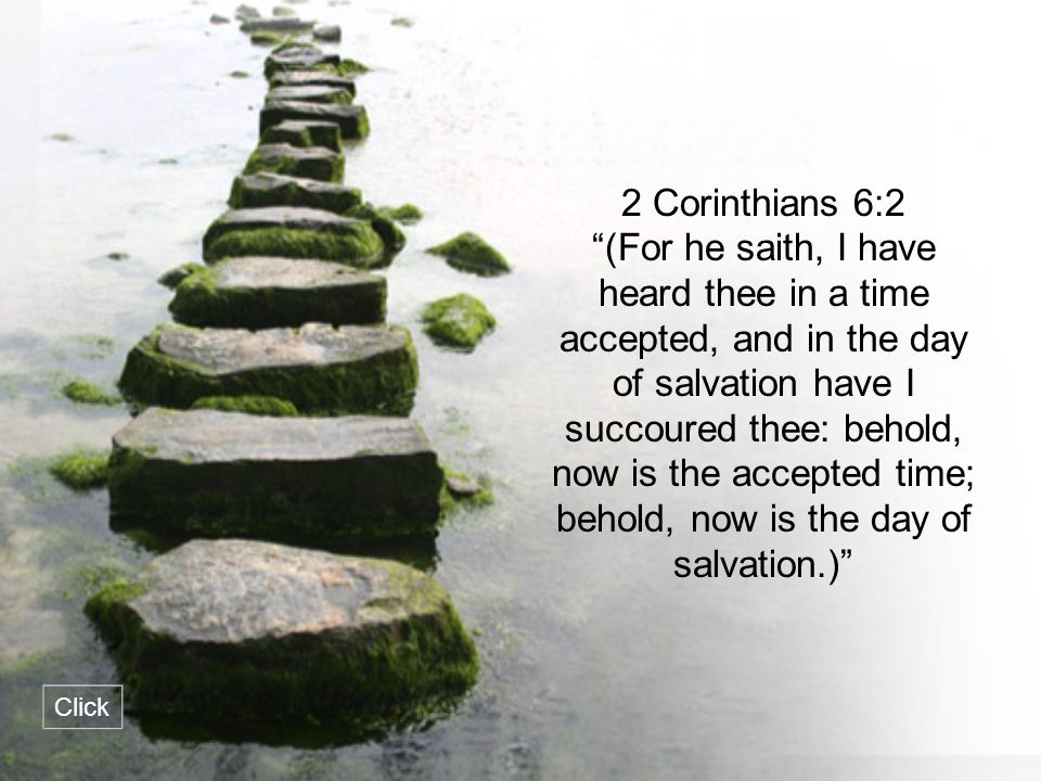 """2 Corinthians 6:2 """"(For he saith, I have heard thee in a time accepted, and in the day of salvation have I succoured thee: behold, now is the accepted"""