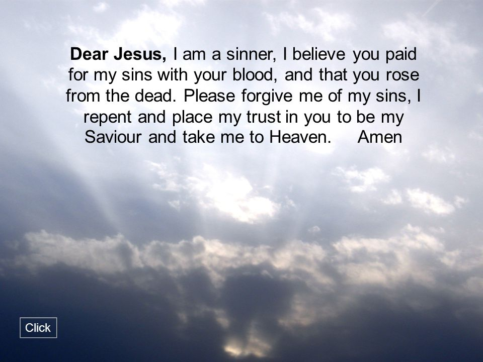 Dear Jesus, I am a sinner, I believe you paid for my sins with your blood, and that you rose from the dead. Please forgive me of my sins, I repent and