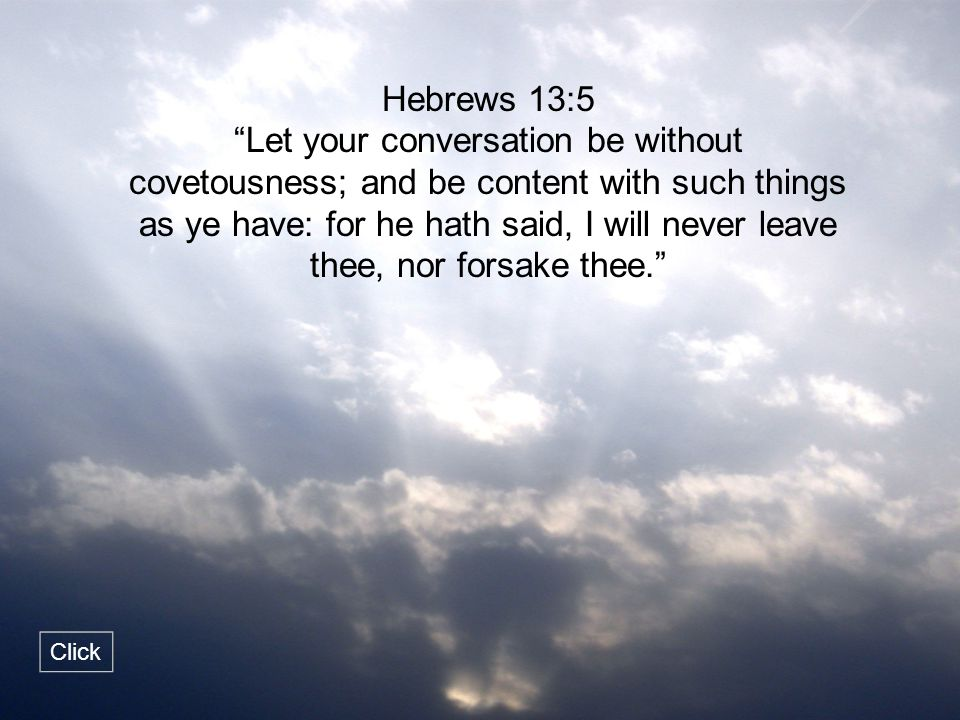 """Hebrews 13:5 """"Let your conversation be without covetousness; and be content with such things as ye have: for he hath said, I will never leave thee, no"""