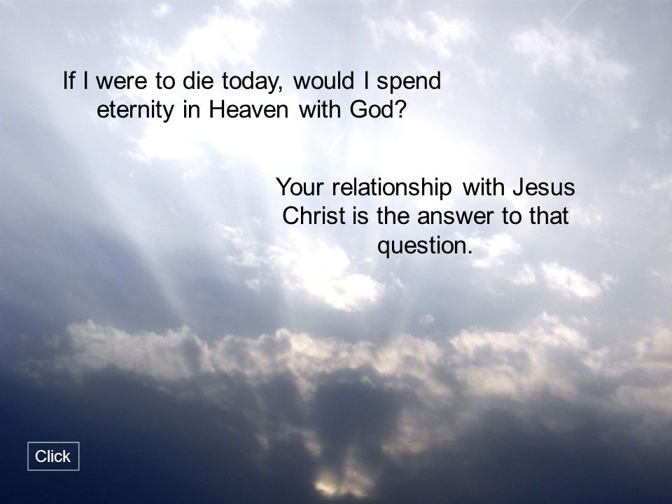 If I were to die today, would I spend eternity in Heaven with God? Your relationship with Jesus Christ is the answer to that question. Click