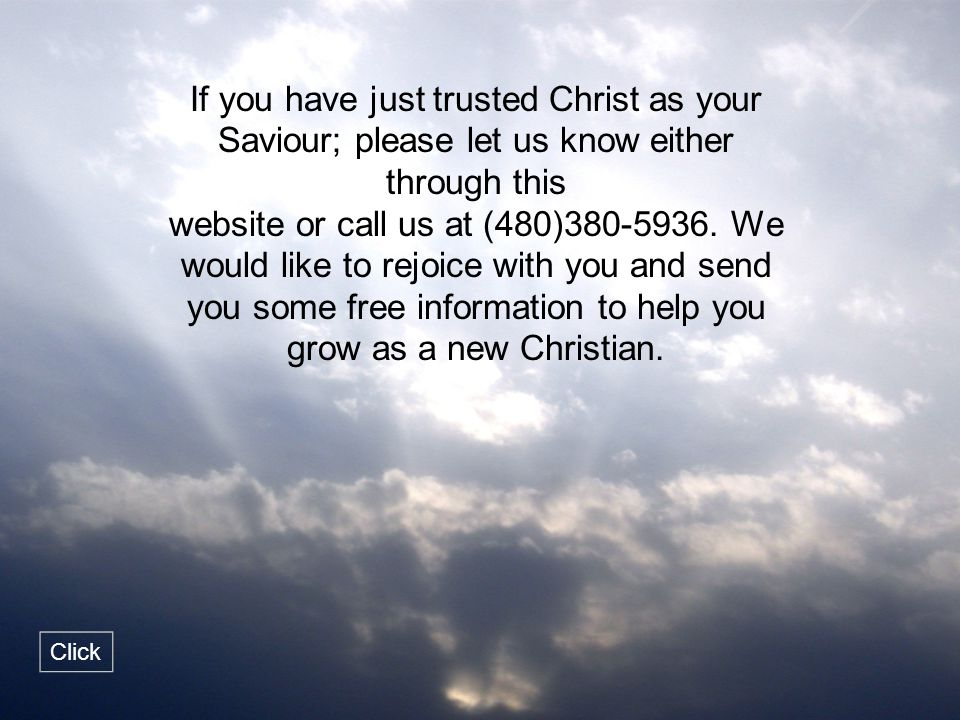 If you have just trusted Christ as your Saviour; please let us know either through this website or call us at (480)380-5936. We would like to rejoice