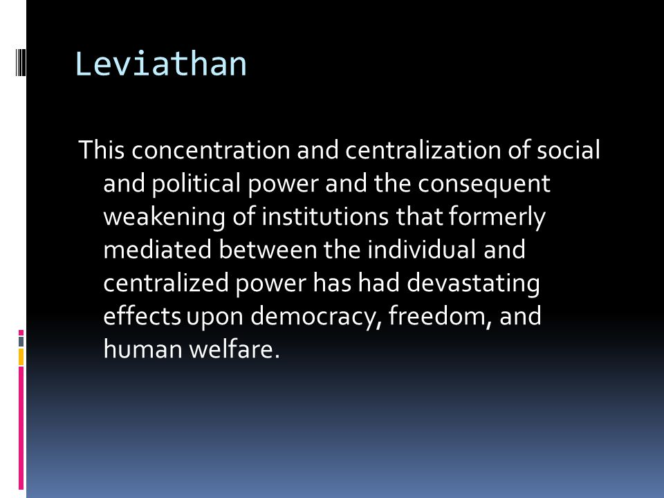 Leviathan This concentration and centralization of social and political power and the consequent weakening of institutions that formerly mediated between the individual and centralized power has had devastating effects upon democracy, freedom, and human welfare.