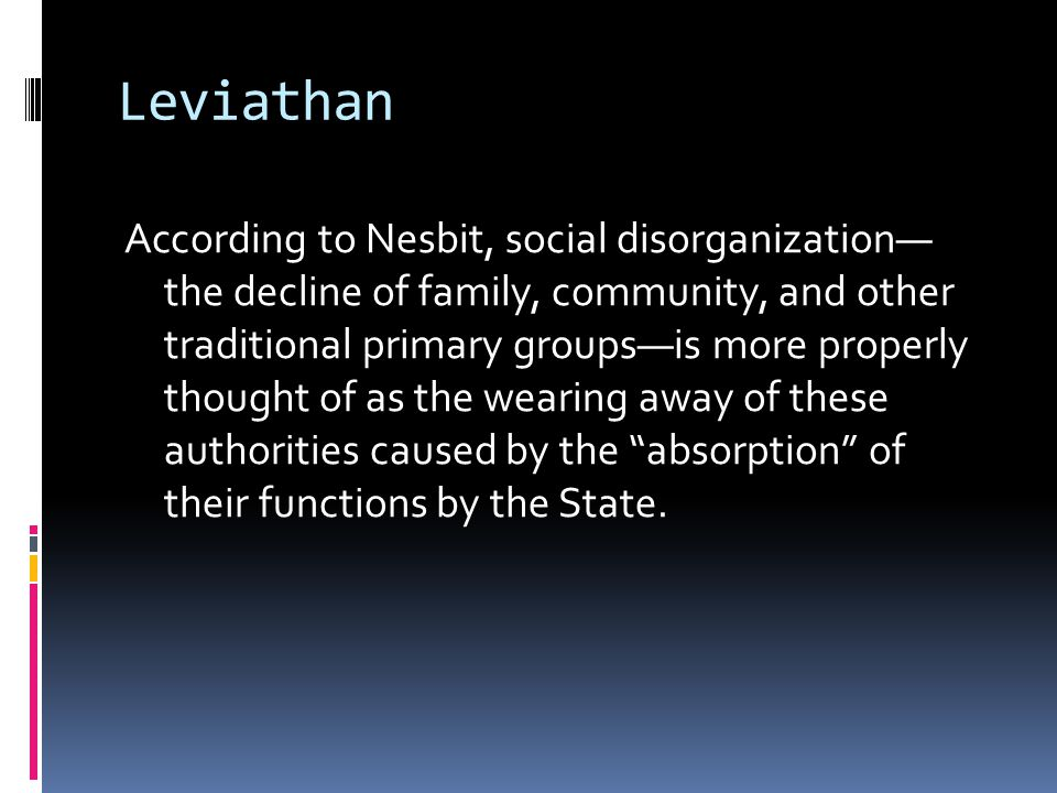 Leviathan According to Nesbit, social disorganization— the decline of family, community, and other traditional primary groups—is more properly thought of as the wearing away of these authorities caused by the absorption of their functions by the State.