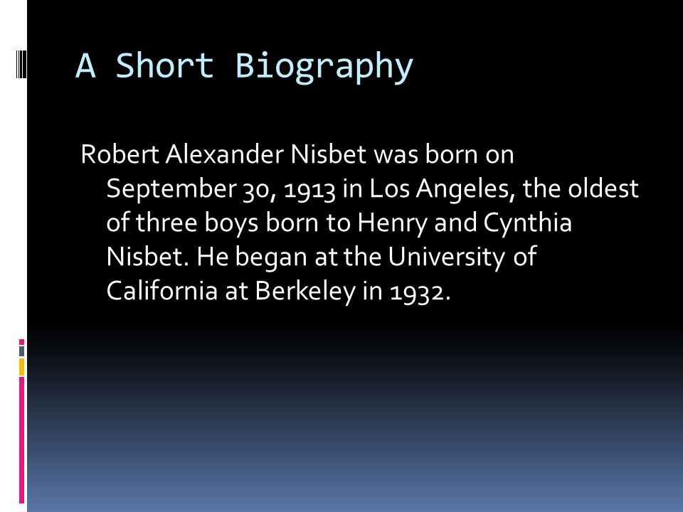 A Short Biography Robert Alexander Nisbet was born on September 30, 1913 in Los Angeles, the oldest of three boys born to Henry and Cynthia Nisbet.