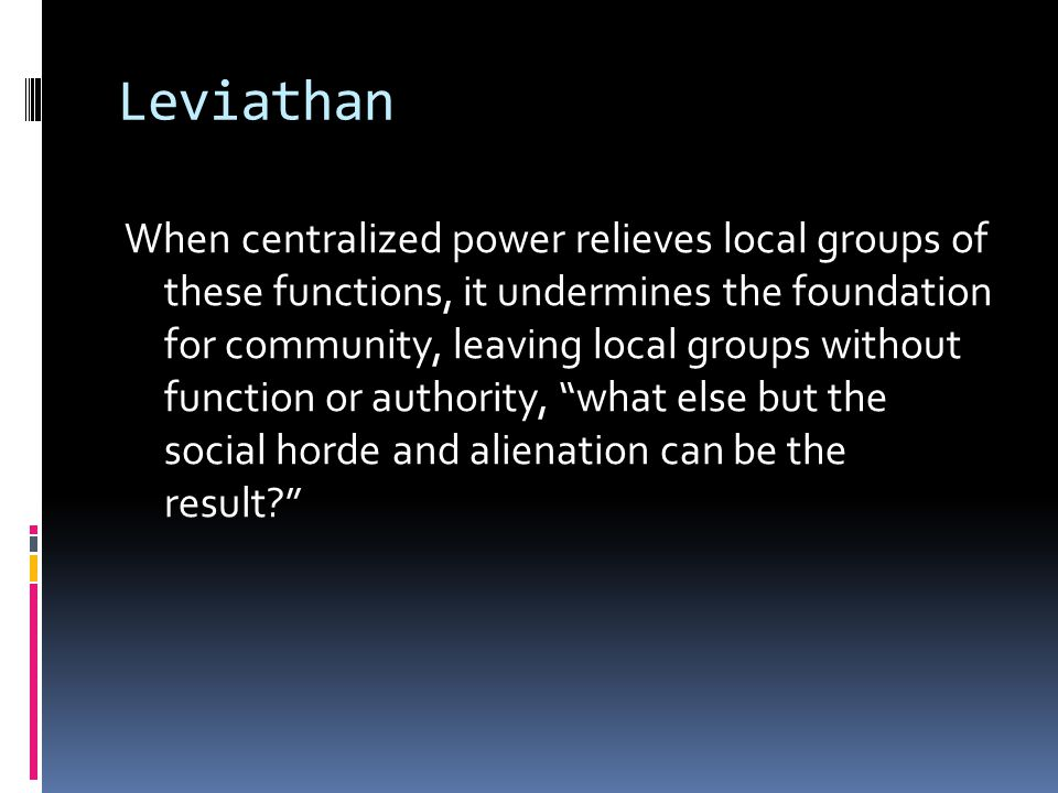 Leviathan When centralized power relieves local groups of these functions, it undermines the foundation for community, leaving local groups without function or authority, what else but the social horde and alienation can be the result