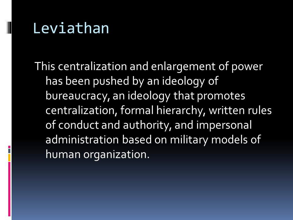 Leviathan This centralization and enlargement of power has been pushed by an ideology of bureaucracy, an ideology that promotes centralization, formal hierarchy, written rules of conduct and authority, and impersonal administration based on military models of human organization.