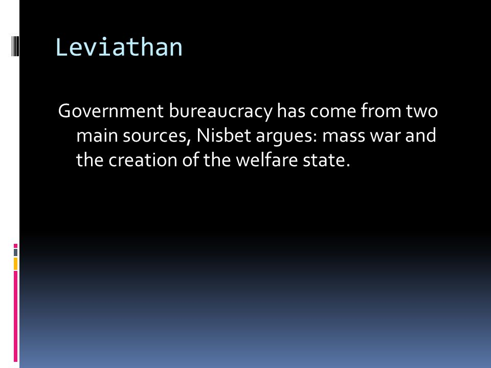 Leviathan Government bureaucracy has come from two main sources, Nisbet argues: mass war and the creation of the welfare state.