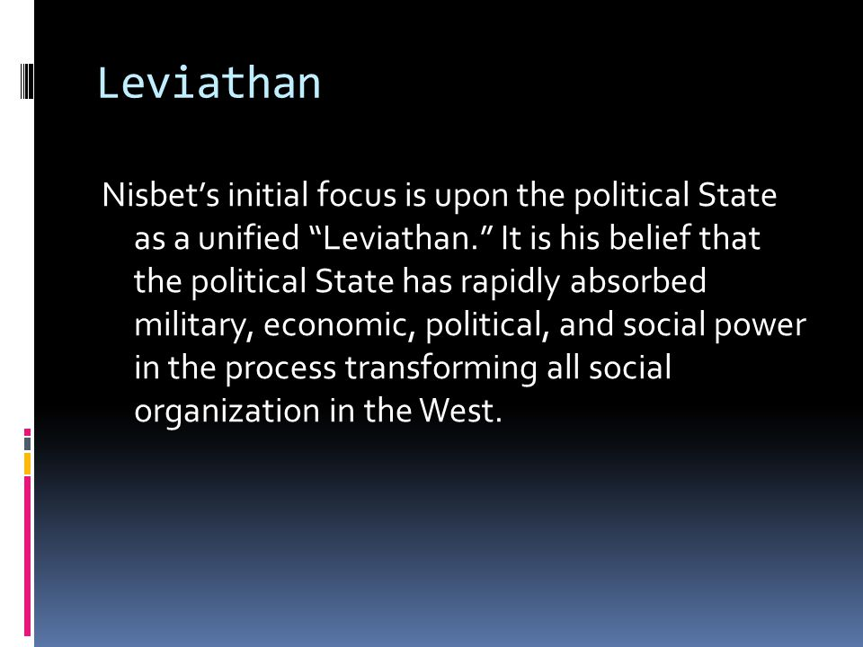 Leviathan Nisbet's initial focus is upon the political State as a unified Leviathan. It is his belief that the political State has rapidly absorbed military, economic, political, and social power in the process transforming all social organization in the West.