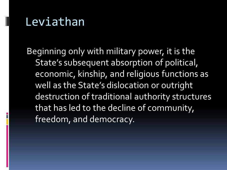 Leviathan Beginning only with military power, it is the State's subsequent absorption of political, economic, kinship, and religious functions as well as the State's dislocation or outright destruction of traditional authority structures that has led to the decline of community, freedom, and democracy.