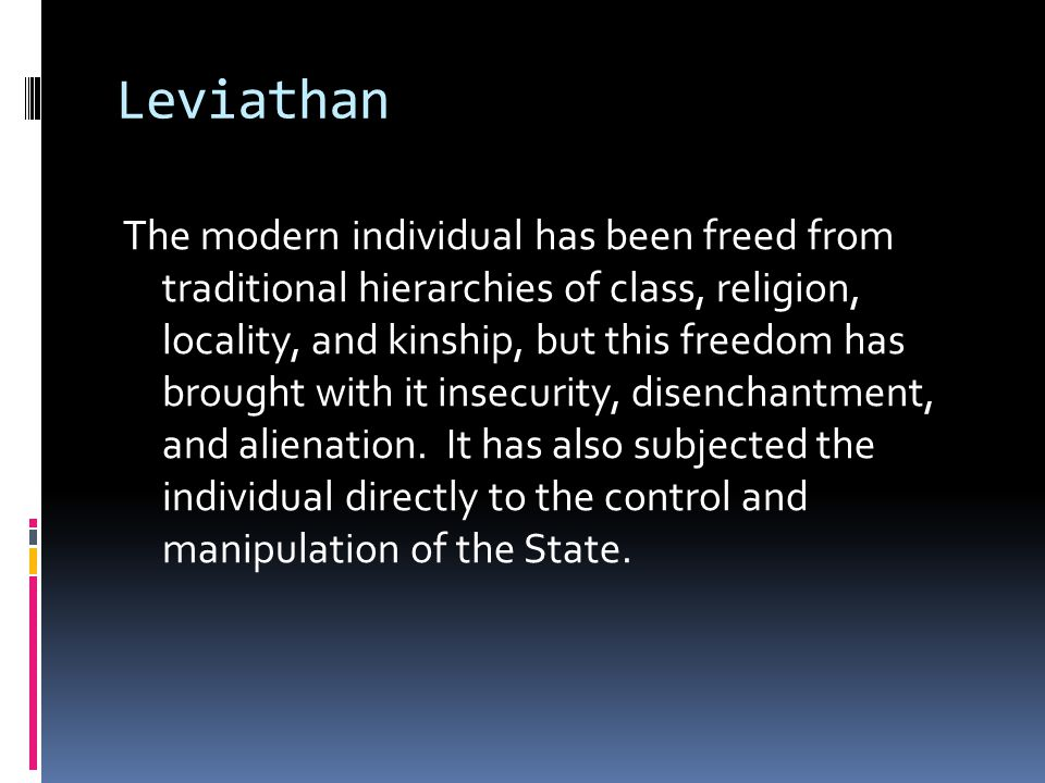 Leviathan The modern individual has been freed from traditional hierarchies of class, religion, locality, and kinship, but this freedom has brought with it insecurity, disenchantment, and alienation.