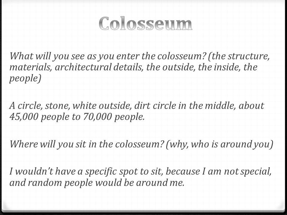 What will you see as you enter the colosseum.