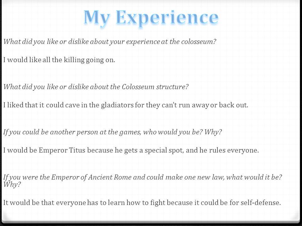 What did you like or dislike about your experience at the colosseum.