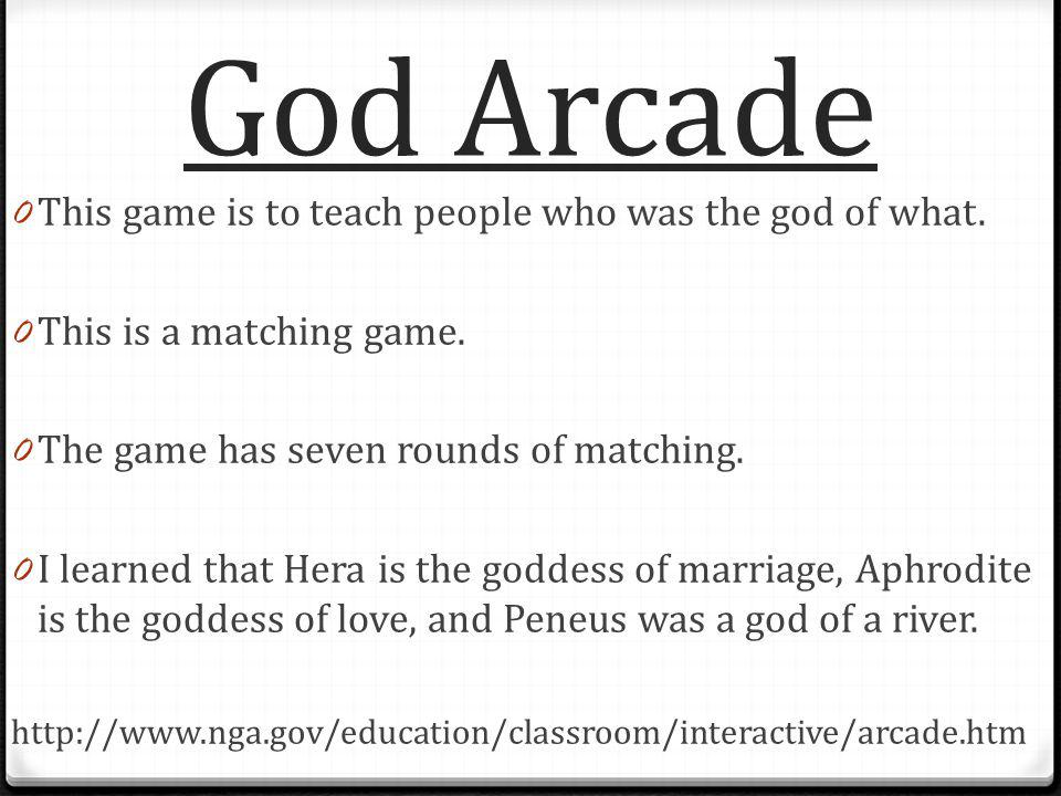 God Arcade 0 This game is to teach people who was the god of what.
