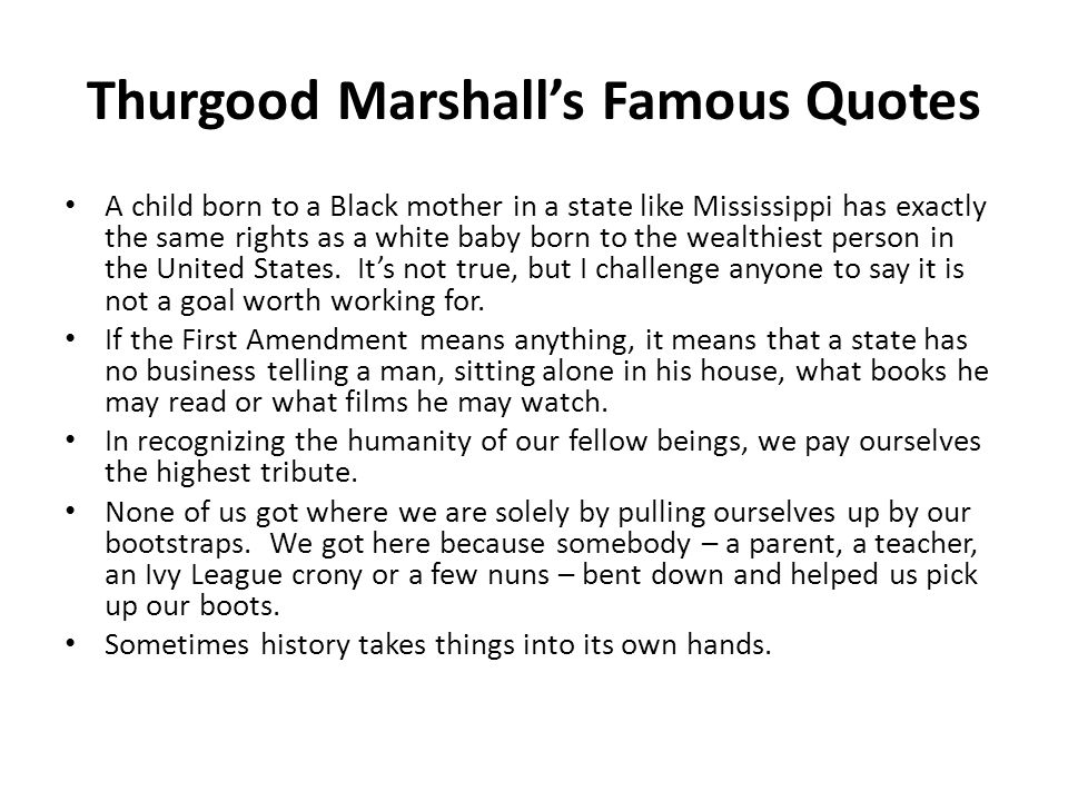 Thurgood Marshall's Famous Quotes A child born to a Black mother in a state like Mississippi has exactly the same rights as a white baby born to the w