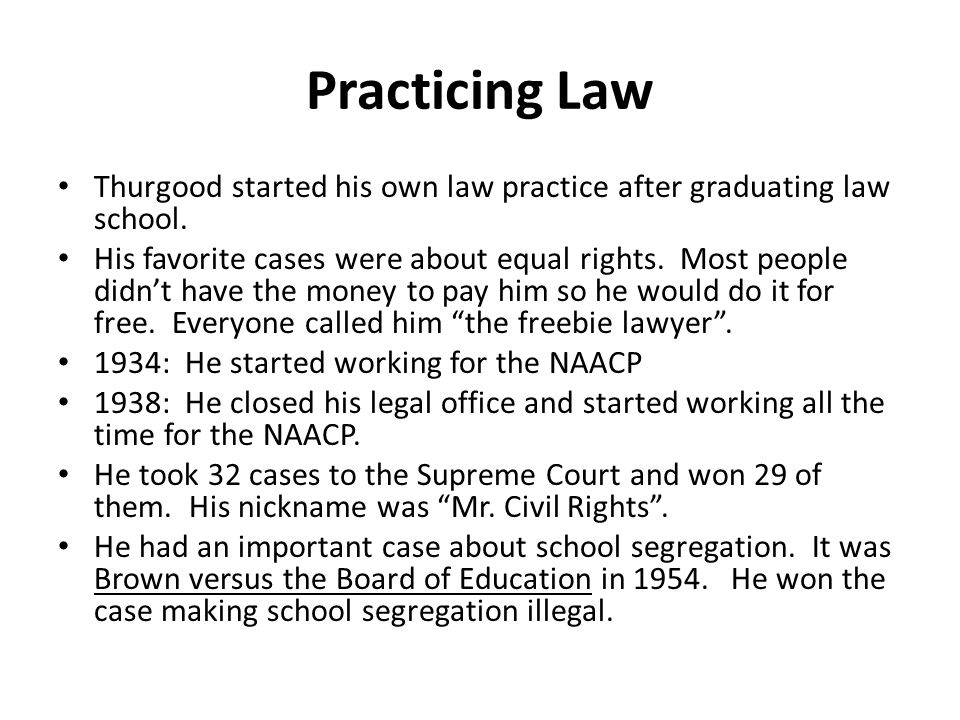 Practicing Law Thurgood started his own law practice after graduating law school. His favorite cases were about equal rights. Most people didn't have
