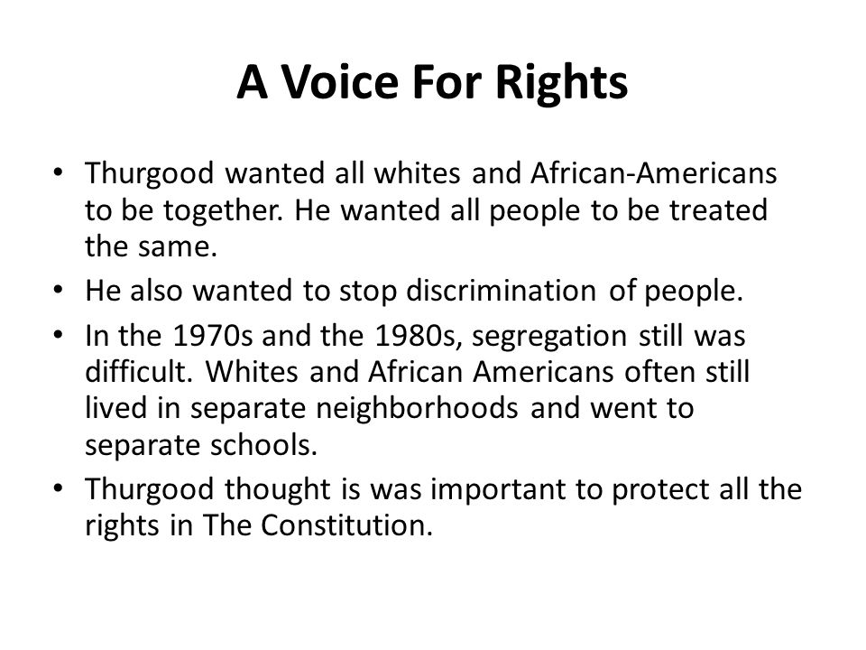 A Voice For Rights Thurgood wanted all whites and African-Americans to be together. He wanted all people to be treated the same. He also wanted to sto