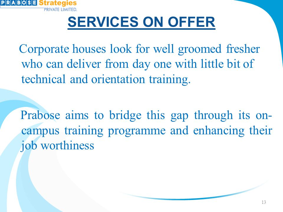 SERVICES ON OFFER Corporate houses look for well groomed fresher who can deliver from day one with little bit of technical and orientation training. P