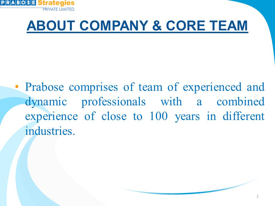 ABOUT COMPANY & CORE TEAM Prabose comprises of team of experienced and dynamic professionals with a combined experience of close to 100 years in diffe