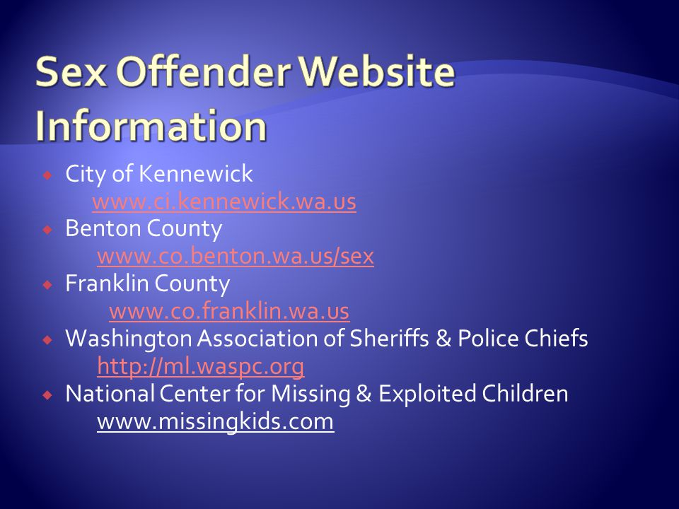  City of Kennewick www.ci.kennewick.wa.us  Benton County www.co.benton.wa.us/sex  Franklin County www.co.franklin.wa.us  Washington Association of Sheriffs & Police Chiefs http://ml.waspc.org  National Center for Missing & Exploited Children www.missingkids.com