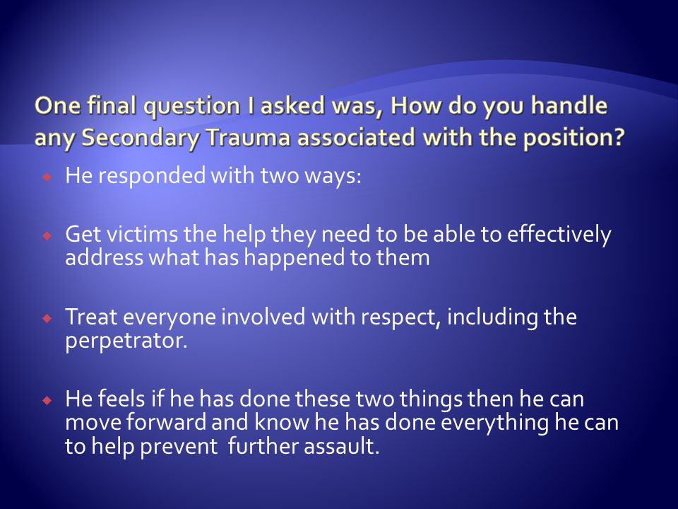  He responded with two ways:  Get victims the help they need to be able to effectively address what has happened to them  Treat everyone involved with respect, including the perpetrator.